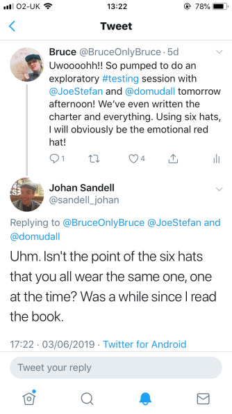 Bruce @BruceOnlyBruce Uwoooohh!! So pumped to do an exploratory #testing session with @JoeStefan and @domudall tomorrow afternoon! We've written the charter and everything. Using six hats, I will obviously be the emotional red hat! Johan Sandell @sandell_johan replying to above Uhm. Isn't the point of the six hats that you all wear the same one, one at the time? Was a while since I read the book.