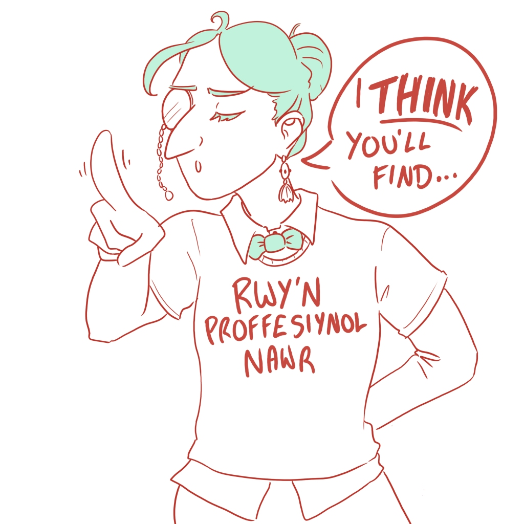 "Illustration of me wearing a monacle, waving my finger and saying ""I think you'll find..."" with a condescending expression. I'm wearing a tshirt that says ""I'm professional now"" in Welsh."